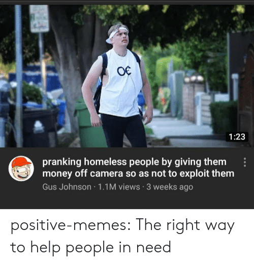 gus: O€  1:23  pranking homeless people by giving them  money off camera so as not to exploit them  Gus Johnson 1.1M views 3 weeks ago positive-memes:  The right way to help people in need