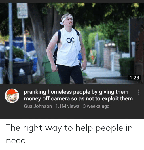 gus: O€  1:23  pranking homeless people by giving them  money off camera so as not to exploit them  Gus Johnson 1.1M views 3 weeks ago The right way to help people in need