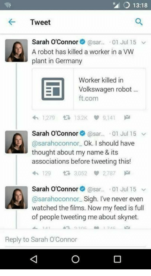 sars: O 13:18  Tweet  Sarah O'Connor  @sar.  01 Jul 15 v  A robot has killed a worker in a VW  plant in Germany  Worker killed in  E Volkswagen robot  ft.com  h 1,279 132K 9,141 M  Sarah O'Connor  @sar... 01 Jul 15 V  @sarahoconnor.  Ok. I should have  thought about my name & its  associations before tweeting this!  4h 129 tR 3,052 2,787  Sarah O'Connor  @sar  01 Jul 15  v  @sarahoconnor Sigh. I've never even  watched the films. Now my feed is full  of people tweeting me about sk  Reply to Sarah O'Connor