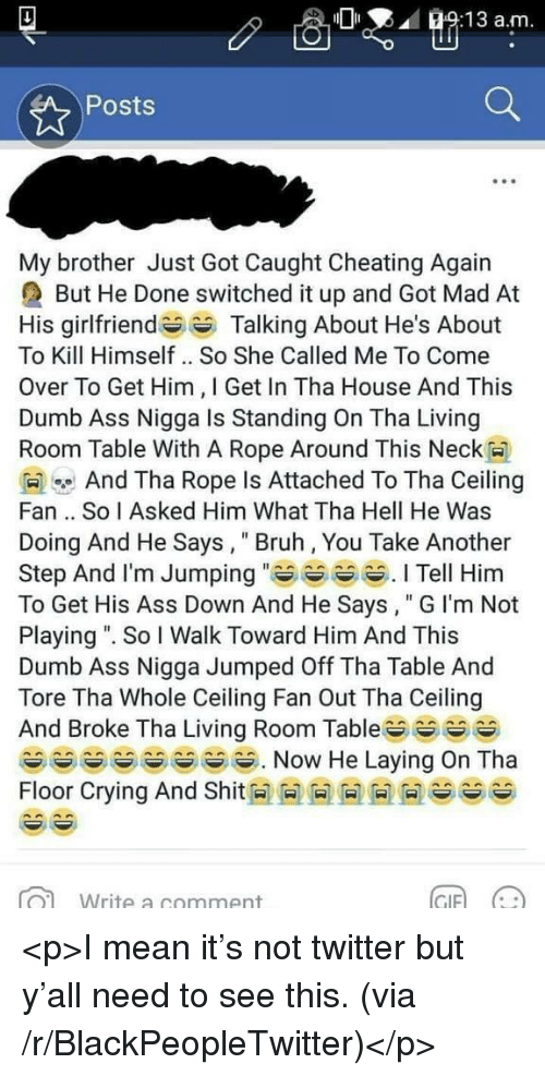 "Ass, Blackpeopletwitter, and Bruh: O:13 a.m  Posts  My brother Just Got Caught Cheating Again  But He Done switched it up and Got Mad At  His girlfriendTalking About He's About  To Kill Himself .. So She Called Me To Come  Over To Get Him, I Get In Tha House And This  Dumb Ass Nigga Is Standing On Tha Living  Room Table With A Rope Around This Neck  And Tha Rope Is Attached To Tha Ceiling  Fan .. So I Asked Him What Tha Hell He Was  Doing And He Says, Bruh, You Take Another  Step And l'm Jumping Tell Him  To Get His Ass Down And He Says, "" G I'm Not  Playing "". So I Walk Toward Him And This  Dumb Ass Nigga Jumped Off Tha Table And  Tore Tha Whole Ceiling Fan Out Tha Ceiling  And Broke Tha Living Room Table^^ ^ ^^ ︶  Floor Crying And Shit M M M M M M es ^^  Write a comment  GIF)  (나 <p>I mean it's not twitter but y'all need to see this. (via /r/BlackPeopleTwitter)</p>"