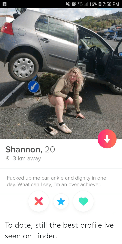 still the best: O  16% 07:50 PM  f  Shannon, 20  3 km away  Fucked up me car, ankle and dignity in one  day. What can I say, I'm an over achiever.  X To date, still the best profile Ive seen on Tinder.
