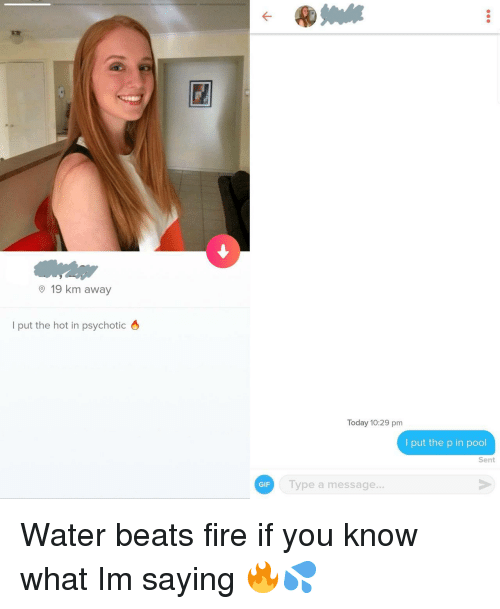 psychotic: O 19 km away  l put the hot in psychotic 6  Today 10:29 pm  I put the p in pool  Sent  GIF  Type a message... Water beats fire if you know what Im saying 🔥💦