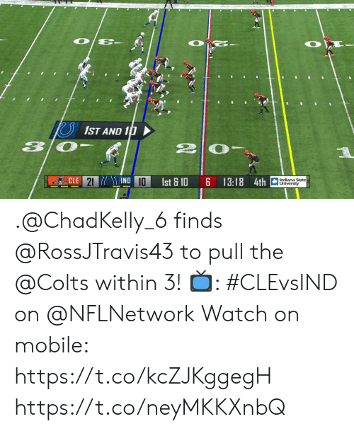 Indiana: O  1ST AND 10  IND 10  CLE 21  Indiana State  University  1st & 10  13:18 4th .@ChadKelly_6 finds @RossJTravis43 to pull the @Colts within 3!  📺: #CLEvsIND on @NFLNetwork Watch on mobile: https://t.co/kcZJKggegH https://t.co/neyMKKXnbQ