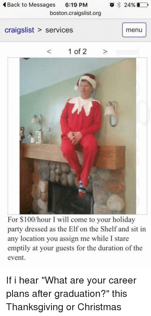 "Craigslist, Elf, and Elf on the Shelf: o 24%  Back to Messages  6:19 PM  boston craigslist.org  craigslist services  menu  1 of 2  For 100/hour I will come to your holiday  party dressed as the Elf on the Shelf and sit in  any location you assign me while I stare  emptily at your guests for the duration of the  event. If i hear ""What are your career plans after graduation?"" this Thanksgiving or Christmas"