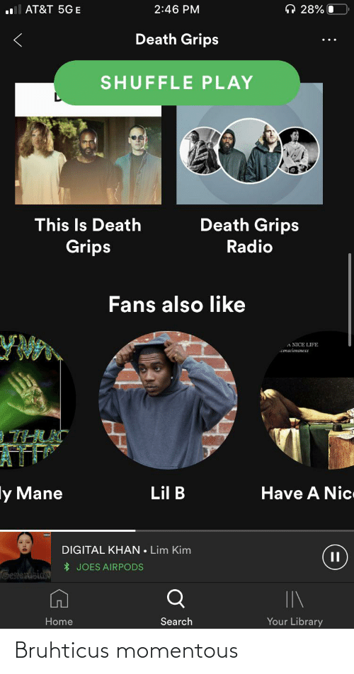 momentous: O 28% O  AT&T 5G E  2:46 PM  Death Grips  SHUFFLE PLAY  Death Grips  This Is Death  Grips  Radio  Fans also like  A NICE LIFE  consciousness  Have A Nic  ly Mane  Lil B  DIGITAL KHAN • Lim Kim  * JOES AIRPODS  Gestanusiaos  Your Library  Search  Home Bruhticus momentous