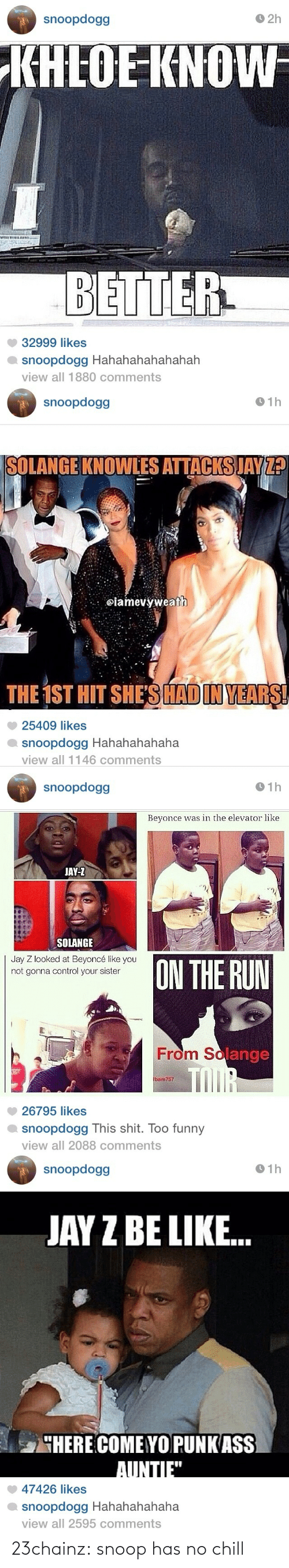 """Hahahahahahahah: O 2h  snoopdogg  KHLOE KNOW  BETTER  32999 likes  snoopdogg Hahahahahahahah  view all 1880 comments   O 1h  snoopdogg  SOLANGE KNOWLES ATTACKS JAY ?  @iamevýweath  THE 1ST HIT SHE'S HADIN YEARS!  25409 likes  snoopdogg Hahahahahaha  view all 1146 comments   snoopdogg  O 1h  Beyonce was in the elevator like  JAY-Z  SOLANGE  Jay Z looked at Beyoncé like you  not gonna control your sister  ON THE RUN  From Solange  TOUR  bam757  26795 likes  snoopdogg This shit. Too funny  view all 2088 comments   O 1h  66opdoous  JAY Z BE LIKE.  4HERE COME YOPUNK ASS  AUNTIE"""".  47426 likes  snoopdogg Hahahahahaha  view all 2595 comments 23chainz:  snoop has no chill"""