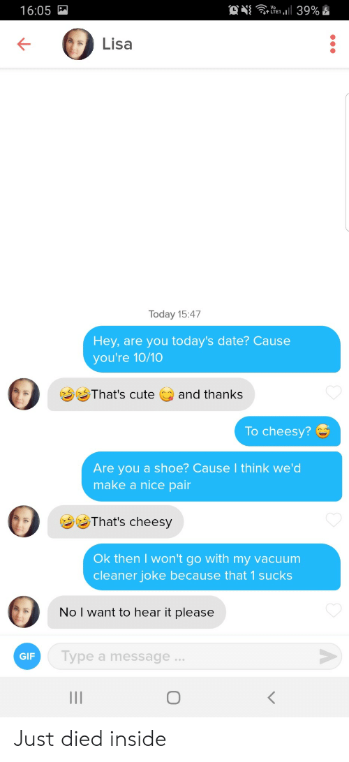 shoe: O  39%  16:05  Lisa  Today 15:47  Hey, are you today's date? Cause  you're 10/10  That's cute  and thanks  To cheesy?  Are you a shoe? Cause I think we'd  make a nice pair  That's cheesy  Ok then I won't go with my vacuum  cleaner joke because that 1 sucks  No I want to hear it please  Type a message...  GIF  O  < Just died inside