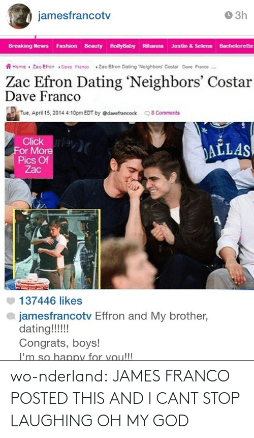 """Bachelorette: O 3h  jamesfrancotv  Breaking News Fashion Beauty HollyBaby Rihanna Justin & Selena Bachelorette  A Home » Zac Efron » Dave Franco  Zac Efron Dating """"Neighbors Costar Dave Franco .  Zac Efron Dating 'Neighbors' Costar  Dave Franco  Tue, April 15, 2014 4:10pm EDT by @davefrancock  8 Comments  Click rey)  For More  Pics Of  Zac  DAĽLAS  137446 likes  jamesfrancotv Effron and My brother,  dating!!!!  Congrats, boys!  I'm so happy for voul!! wo-nderland:  JAMES FRANCO POSTED THIS AND I CANT STOP LAUGHING OH MY GOD"""