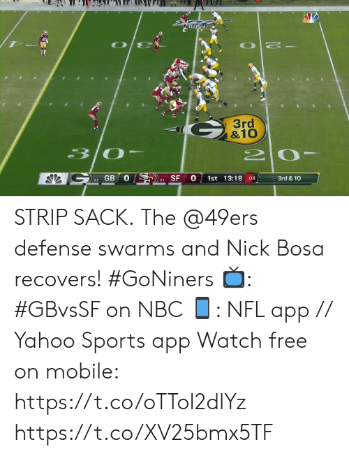 Nick: O  3rd  &10  30  GB  0 SF  0  1st 13:18 :04  3rd & 10  8-2  9-1 STRIP SACK.  The @49ers defense swarms and Nick Bosa recovers! #GoNiners  📺: #GBvsSF on NBC 📱: NFL app // Yahoo Sports app Watch free on mobile: https://t.co/oTTol2dlYz https://t.co/XV25bmx5TF