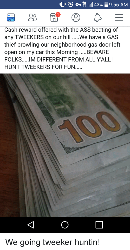 tweekers: o  4,111 43%  9:56 AM  Oo  Cash reward offered with the ASS beating of  any TWEEKERS on our hill We have a GAS  thief prowling our neighborhood gas door left  open on my car this Morning BEWARE  HUNT TWEEKERS FOR FUN.... We going tweeker huntin!