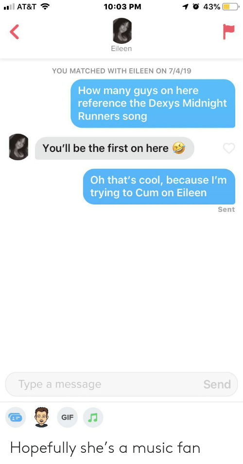 dexys midnight runners: O 43%  10:03 PM  ll AT&T  Eileen  YOU MATCHED WITH EILEEN ON 7/4/19  How many guys on here  reference the Dexys Midnight  Runners song  You'll be the first on here  Oh that's cool, because I'm  trying to Cum on Eileen  Sent  Type a message  Send  GIF Hopefully she's a music fan