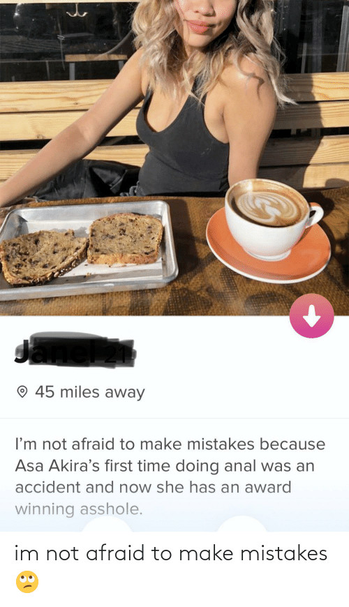asa: O 45 miles away  I'm not afraid to make mistakes because  Asa Akira's first time doing anal was an  accident and now she has an award  winning asshole. im not afraid to make mistakes 🙄