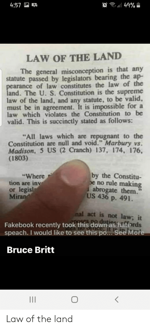 "Inv: O 49%  4:57 M  LAW OF THE LAND  The general misconception is that any  statute passed by legislators bearing the ap-  pearance of law constitutes the law of the  land. The U. S. Constitution is the supreme  law of the land, and any statute, to be valid,  must be in agreement. It is impossible for a  law which violates the Constitution to be  valid. This is succinctly stated as follows:  ""All laws which are repugnant to the  Constitution are null and void."" Marbury vs.  Madison, 5 US (2 Cranch) 137, 174, 176,  (1803)  by the Constitu-  pe no rule making  abrogate them.  US 436 p. 491.  ""Where  tion are inv  or legisl  Mirand  nal act is not law; it  nses no dutie  Fakebook recently took this down as haterds  speach. I would like to see this po... See More  Bruce Britt Law of the land"