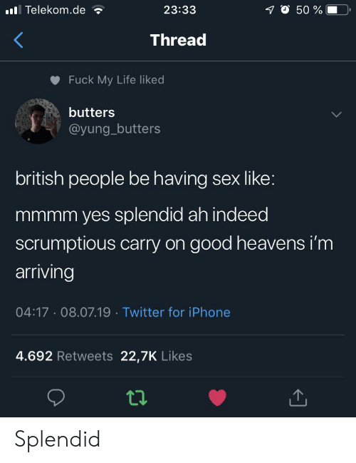Yung: O 50 %  lTelekom.de  23:33  Thread  Fuck My Life liked  butters  @yung_butters  british people be having sex like:  mmmm yes splendid ah indeed  scrumptious carry on good heavens i'm  arriving  04:17 08.07.19 Twitter for iPhone  4.692 Retweets 22,7K Likes Splendid