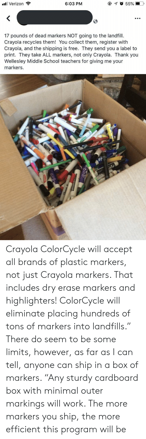 "dry: @ O 55%  6:03 PM  Verizon  17 pounds of dead markers NOT going to the landfill  Crayola recycles them! You collect them, register with  Crayola, and the shipping is free. They send you a label to  print. They take ALL markers, not only Crayola. Thank you  Wellesley Middle School teachers for giving me your  markers. Crayola ColorCycle will accept all brands of plastic markers, not just Crayola markers. That includes dry erase markers and highlighters! ColorCycle will eliminate placing hundreds of tons of markers into landfills."" There do seem to be some limits, however, as far as I can tell, anyone can ship in a box of markers. ""Any sturdy cardboard box with minimal outer markings will work. The more markers you ship, the more efficient this program will be"