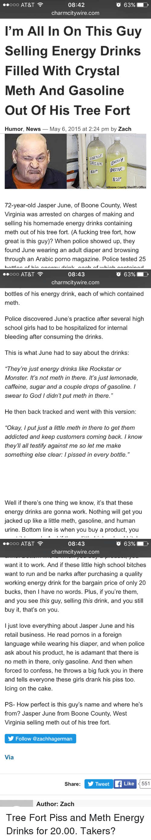 "Energy, Fuck You, and Fucking: O 63%  08:42  charmcitywire.com  I'm All In On This Guy  Selling Energy Drinks  Filled With Crystal  Meth And Gasoline  Out Of His Tree Fort  Humor, News_May 6, 2015 at 2:24 pm by Zach  ENERO  DRINK  NERGY  Boone County Sheriff's Office  72-year-old Jasper June, of Boone County, West  Virginia was arrested on charges of making and  selling his homemade energy drinks containing  meth out of his tree fort. (A fucking tree fort, how  great is this guy)? When police showed up, they  found June wearing an adult diaper and browsing  through an Arabic porno magazine. Police tested 25   00 AT&T  08:43  o 63%!  charmcitywire.com  bottles of his energy drink, each of which contained  meth.  Police discovered June's practice after several high  school girls had to be hospitalized for internal  bleeding after consuming the drinks.  This is what June had to say about the drinks:  They're just energy drinks like Rockstar or  Monster. It's not meth in there. It's just lemonade,  caffeine, sugar and a couple drops of gasoline. I  swear to God I didn't put meth in there.""  He then back tracked and went with this version:  ""Okay,Iput just a little meth in there to get them  addicted and keep customers coming back. I know  they'll all testify against me so let me make  something else clear: I pissed in every bottle.""  Well if there's one thing we know, it's that these  energy drinks are gonna work. Nothing will get you  jacked up like a little meth, gasoline, and human  urine. Bottom line is when you buy a product, you   08:43  O 63%  charmcitywire.com  want it to work. And if these little high school bitches  want to run and be narks after purchasing a quality  working energy drink for the bargain price of only 20  bucks, then I have no words. Plus, if you're them,  and you see this guy, selling this drink, and you still  buy it, that's on you.  I just love everything about Jasper June and his  retail business. He read pornos in a foreign  language while wearing his diaper, and when police  ask about his product, he is adamant that there Is  no meth in there, only gasoline. And then whern  forced to confess, he throws a big fuck you in there  and tells everyone these girls drank his piss too  lcing on the cake.  PS- How perfect is this guy's name and where he's  from? Jasper June from Boone County, West  Virginia selling meth out of his tree fort  Follow @zachhagerman  Via  Share:  Tweet  Like  551  Author: Zach Tree Fort Piss and Meth Energy Drinks for 20.00. Takers?"