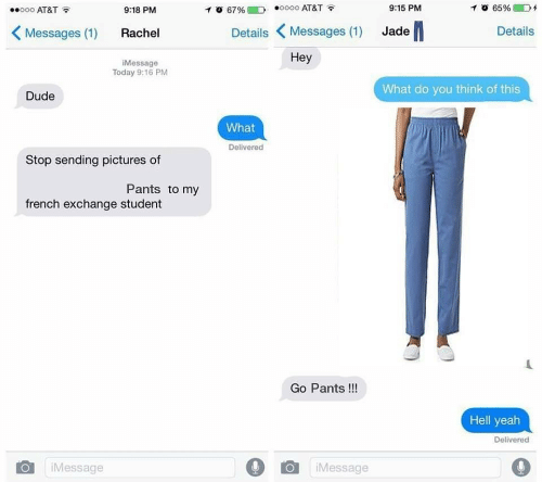 jade: o 65%D  0000 AT&T  o00 AT&T  10 67%  9:15 PM  9:18 PM  Details Messages (1) Jade  Messages (1)  Details  Rachel  Hey  IMessage  Today 9:16 PM  What do you think of this  Dude  What  Delivered  Stop sending pictures of  Pants to my  french exchange student  Go Pants!!!  Hell yeah  Delivered  Message  iMessage