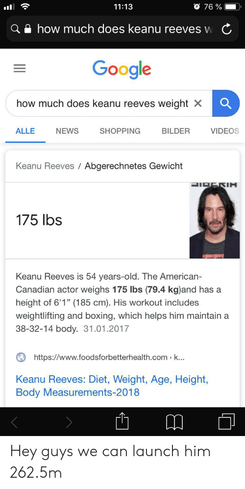 "Age Height: O 76 %  11:13  how much does keanu reeves w  Google  how much does keanu reeves weight X  NEWS  SHOPPING  ALLE  BILDER  VIDEOS  Keanu Reeves Abgerechnetes Gewicht  LIBERIH  175 lbs  Keanu Reeves is 54 years-old. The American-  Canadian actor weighs 175 lbs (79.4 kg)and has a  height of 6'1"" (185 cm). His workout includes  weightlifting and boxing, which helps him maintain a  38-32-14 body. 31.01.2017  https://www.foodsforbetterhealth.com k...  Keanu Reeves: Diet, Weight, Age, Height,  Body Measurements-2018  (. Hey guys we can launch him 262.5m"