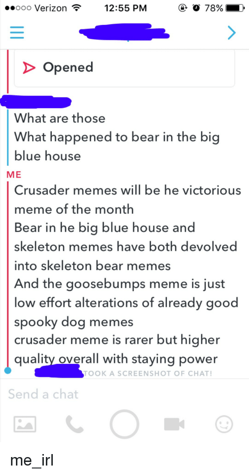 Bears Memes: o 78%  ..ooo Verizon  12:55 PM  Opened  What are those  What happened to bear in the big  blue house  ME  Crusader memes will be he victorious  meme of the month  Bear in he big blue house and  skeleton memes have both devolved  into skeleton bear memes  And the goosebumps meme is just  low effort alterations of already good  spooky dog memes  crusader meme is rarer but higher  quality overall with staying power  TOOK A SCREENSHOT OF CHAT  Send a chat me_irl