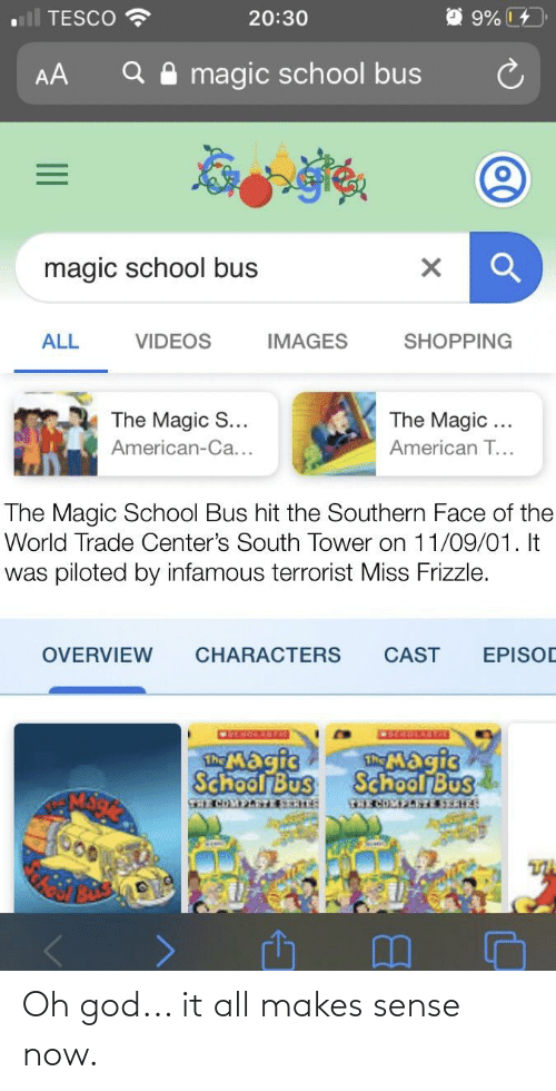 The Magic School Bus: O 9% 4  TESCO  20:30  AA  magic school bus  magic school bus  VIDEOS  ALL  SHOPPING  IMAGES  The Magic ...  The Magic S...  American T...  American-Ca...  The Magic School Bus hit the Southern Face of the  World Trade Center's South Tower on 11/09/01. It  was piloted by infamous terrorist Miss Frizzle.  OVERVIEW  CHARACTERS  CAST  EPISOD  CEXGEEKEEM3  The Magic  School Bus  TMagic  School Bus  HECOMPLETE SERIES Oh god... it all makes sense now.