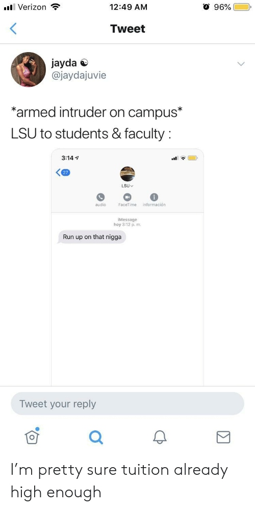 Facetime: O 96%  l Verizon  12:49 AM  <  Tweet  jayda  @jaydajuvie  *armed intruder on campus*  LSU to students & faculty  3:14  27  LSU  información  audio  FaceTime  iMessage  hoy 3:12 p. m.  Run up on that nigga  Tweet your reply I'm pretty sure tuition already high enough