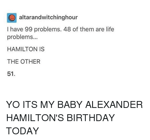 Hamilton Birthday: O altarandwitchinghour  I have 99 problems. 48 of them are life  problems...  HAMILTON IS  THE OTHER  51 YO ITS MY BABY ALEXANDER HAMILTON'S BIRTHDAY TODAY