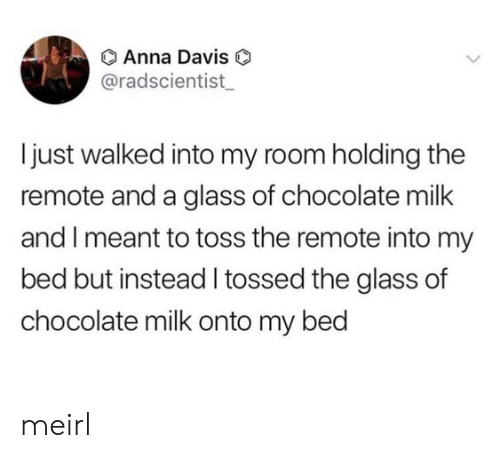 Bed But: O Anna Davis  @radscientist  I just walked into my room holding the  remote and a glass of chocolate milk  and I meant to toss the remote into my  bed but instead I tossed the glass of  chocolate milk onto my bed meirl