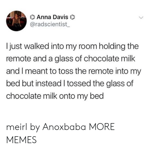 Bed But: O Anna Davis  @radscientist  I just walked into my room holding the  remote and a glass of chocolate milk  and I meant to toss the remote into my  bed but instead I tossed the glass of  chocolate milk onto my bed meirl by Anoxbaba MORE MEMES