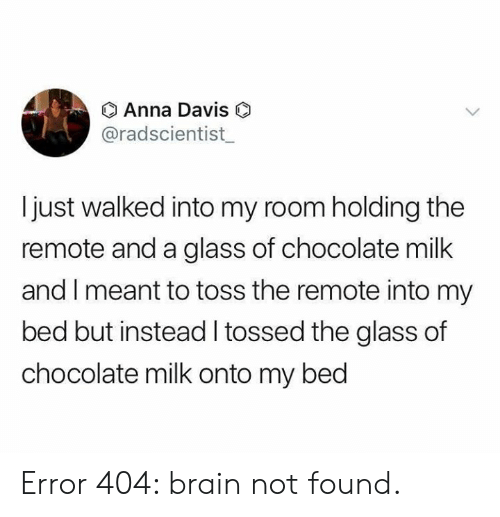 Bed But: O Anna Davis  @radscientist  Ijust walked into my room holding the  remote and a glass of chocolate milk  and I meant to toss the remote into my  bed but instead I tossed the glass of  chocolate milk onto my bed Error 404: brain not found.