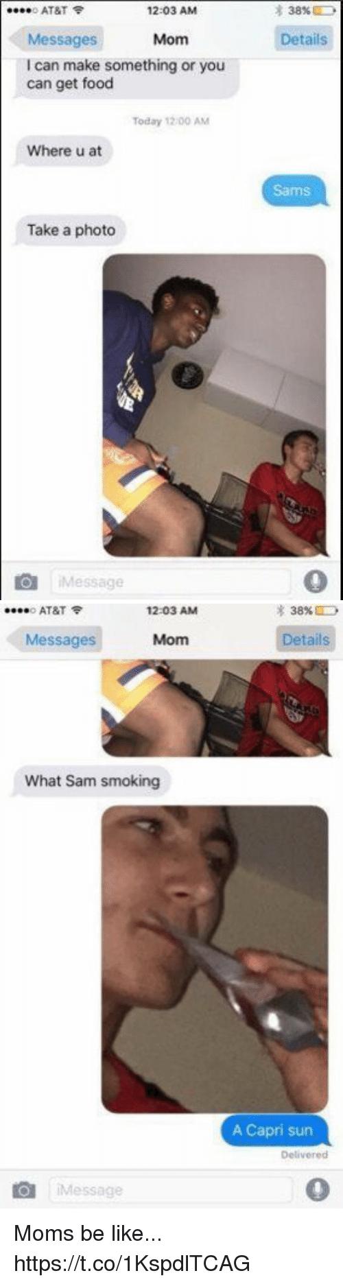 Moms Be Like: o AT&T  12:03 AM  38%  Details  Messages  I can make something or you  can get food  Mom  Today 12/00 AM  Where u at  Sams  Take a photo  iMessage   o AT&T令  12:03 AM  38%  Messages  Mom  etails  What Sam smoking  A Capri sun  Delivered  iMessage  0 Moms be like... https://t.co/1KspdlTCAG