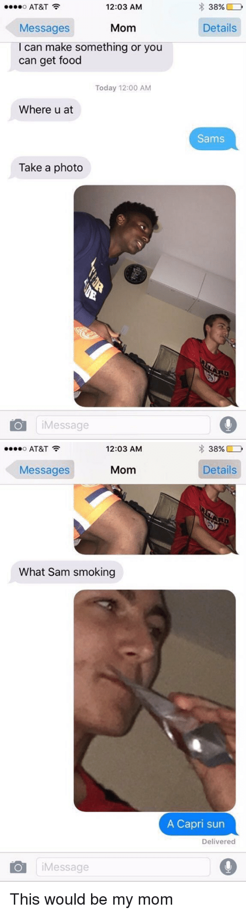 Smoking: ....o AT&T  12:03 AM  Messages  Mom  I can make something or you  can get food  Today 12:00 AM  Where u at  Take a photo  o Message  38%  D  Details  Sams   ....o AT&T  12:03 AM  Mom  Messages  What Sam smoking  O Message  38%  Details  A Capri sun  Delivered This would be my mom