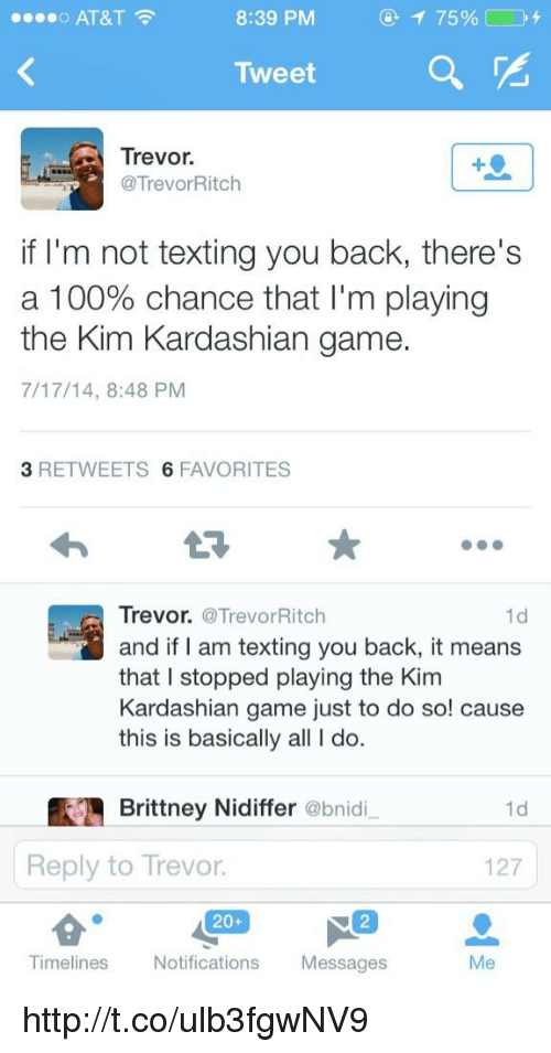 Kardashians: o AT&T  8:39 PM  Tweet  Trevor.  @Trevor Ritch  if I'm not texting you back, there's  a 100% chance that I'm playing  the Kim Kardashian game.  7/17/14, 8:48 PM  3 RETWEETS  6 FAVORITES  Trevor. @Trevor Ritch  and if I am texting you back, it means  that I stopped playing the Kim  Kardashian game just to do so! cause  this is basically all l do.  Brittney Nidiffer  @bnid  1d  Reply to Trevor.  127  20+  Timelines  Notifications  Messages http://t.co/ulb3fgwNV9