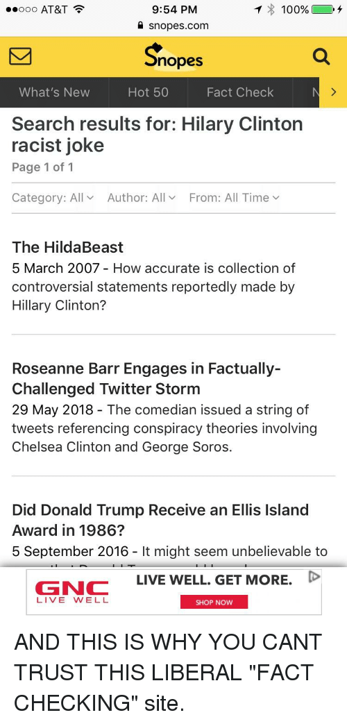Hildabeast: o AT&T  9:54 PM  100%  snopes.com  nopes  What's New  Hot 50  Fact Check  Search results for: Hilary Clinton  racist joke  Page 1 of 1  Category: All  Author: All  From: All Time v  The HildaBeast  5 March 2007 - How accurate is collection of  controversial statements reportedly made by  Hillary Clinton?  Roseanne Barr Engages in Factually-  Challenged Twitter Storm  29 May 2018 - The comedian issued a string of  tweets referencing conspiracy theories involving  Chelsea Clinton and George Soros.  Did Donald Trump Receive an Ellis Island  Award in 1986  5 September 2016- It might seem unbelievable to  LIVE WELL, GET MORE, D  GNC  LIVE WELL  SHOP NOW
