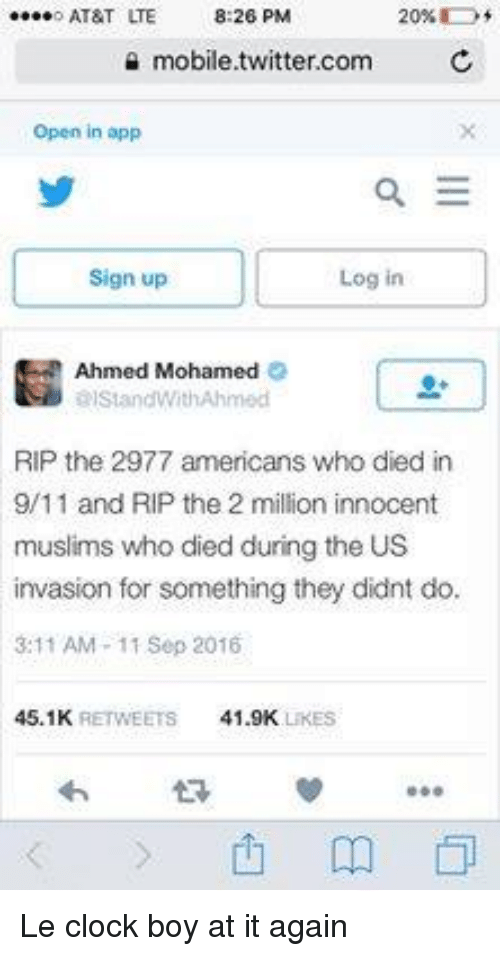9/11, Ahmed Mohamed, and Clock: o AT&T ITE  8:26 PM  20%  mobile twitter.com  C  open in app  E  Log in  Sign up  Ahmed Mohamed  elStandWith Ahmed  RIP the 2977 americans who died in  9/11 and RIP the 2 million innocent  muslims who died during the US  invasion for something they didnt do.  3:11 AM 11 Sep 2016  45.1K  RETWEETS 41.9K  LiKES Le clock boy at it again