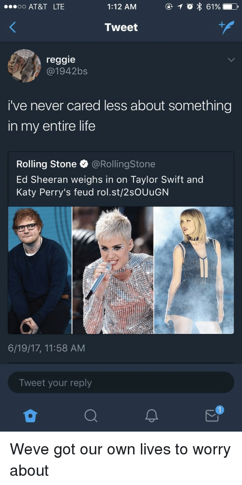 Rolling Stone: O AT&T LTE  1:12 AM  0 61%  Tweet  reggie  @1942bs  i've never cared less about something  in my entire life  Rolling Stone @RollingStone  Ed Sheeran weighs in on Taylor Swift and  Katy Perry's feud rol.st/2sOUuGN  6/19/17, 11:58 AM  Tweet your reply  1 Weve got our own lives to worry about