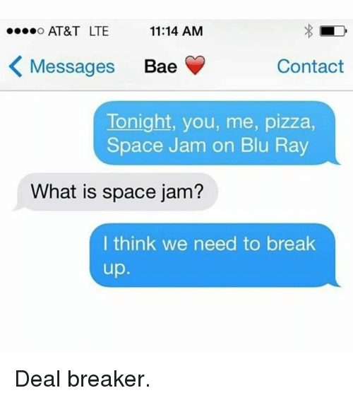 space-jams: ....o AT&T LTE  11:14 AM  K Messages Bae  Contact  Tonight, you, me, pizza,  Space Jam on Blu Ray  What is space jam?  I think we need to break  up Deal breaker.