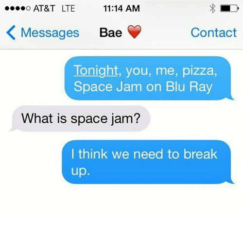 """space-jams: """"...O AT&T LTE  11:14 AM  K Messages  Bae  Contact  Tonight, you, me, pizza,  Space Jam on Blu Ray  What is space jam?  I think we need to break  up"""
