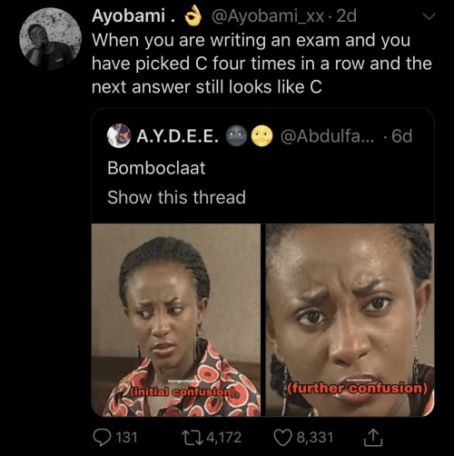 confusion: O @Ayobami_xx · 2d  Ayobami .  When you are writing an exam and you  have picked C four times in a row and the  next answer still looks like C  A.Y.D.E.E. O @Abdulfa... ·6d  Bomboclaat  Show this thread  Syungnollywe  wyungnellyweod  (further confusion)  (initial confusion)  O 131  ♡ 8,331  274,172