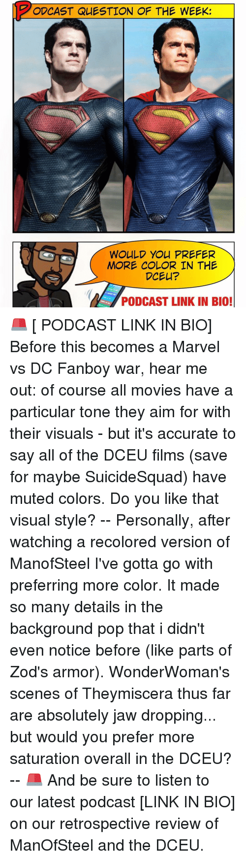Jaw Dropped: O CAST QUESTION OF THE WEEK:  WOULD YOU PREFER  MORE COLOR IN THE  DCEU?  PODCAST LINK IN BIO! 🚨 [ PODCAST LINK IN BIO] Before this becomes a Marvel vs DC Fanboy war, hear me out: of course all movies have a particular tone they aim for with their visuals - but it's accurate to say all of the DCEU films (save for maybe SuicideSquad) have muted colors. Do you like that visual style? -- Personally, after watching a recolored version of ManofSteel I've gotta go with preferring more color. It made so many details in the background pop that i didn't even notice before (like parts of Zod's armor). WonderWoman's scenes of Theymiscera thus far are absolutely jaw dropping... but would you prefer more saturation overall in the DCEU? -- 🚨 And be sure to listen to our latest podcast [LINK IN BIO] on our retrospective review of ManOfSteel and the DCEU.