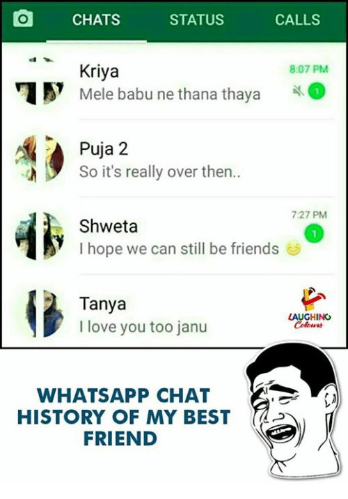 Friends, Love, and Whatsapp: O CHATS STATUS CALLS  Kriya  Mele babu ne thana thaya  8:07 PM  Puja 2  So it's really over then..  7:27 PM  Shweta  I hope we can still be friends  Tanya  I love you too janu  LAUGHING  WHATSAPP CHAT  HISTORY OF MY BESTd  FRIEND