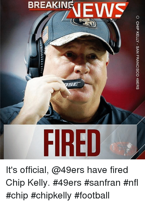 Chip Kelly: O CHIP KELLY SAN FRANCISCO 49ERS It's official, @49ers have fired Chip Kelly.  #49ers #sanfran #nfl #chip #chipkelly #football