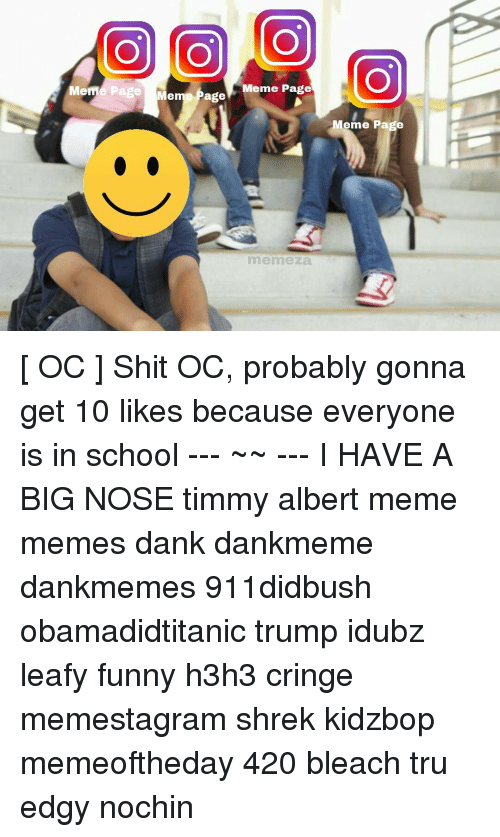 Memes, Big Nose, and 🤖: O CO O  Meme Page  Meme Page  Meme age  Meme Page  memeza. [ OC ] Shit OC, probably gonna get 10 likes because everyone is in school --- ~~ --- I HAVE A BIG NOSE timmy albert meme memes dank dankmeme dankmemes 911didbush obamadidtitanic trump idubz leafy funny h3h3 cringe memestagram shrek kidzbop memeoftheday 420 bleach tru edgy nochin