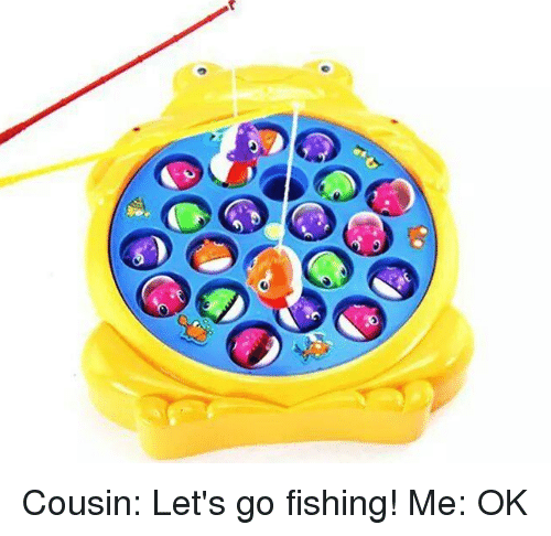 O cousin let 39 s go fishing me ok meme on sizzle for Lets go fishing