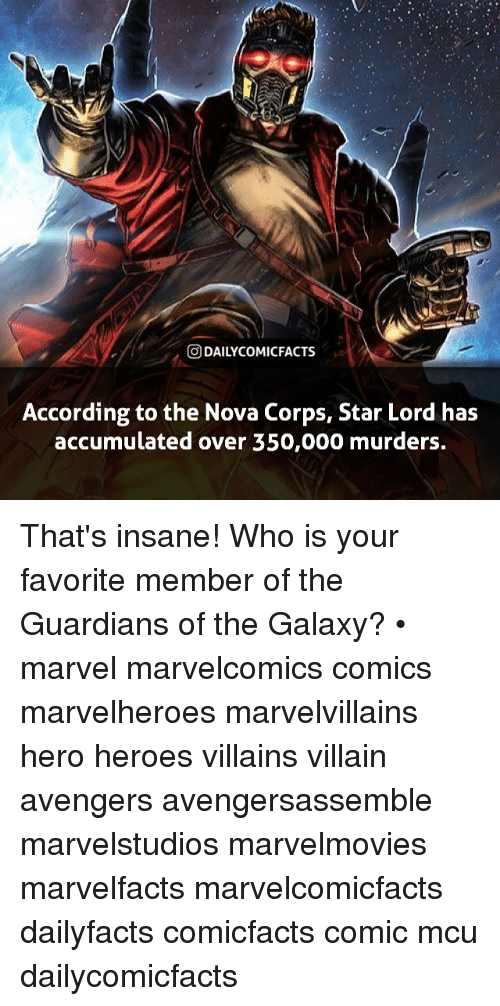 oed: O DAILYCOMICFACTS  According to the Nova Corps, Star Lord has  accumulated over 350,000 murders. That's insane! Who is your favorite member of the Guardians of the Galaxy? • marvel marvelcomics comics marvelheroes marvelvillains hero heroes villains villain avengers avengersassemble marvelstudios marvelmovies marvelfacts marvelcomicfacts dailyfacts comicfacts comic mcu dailycomicfacts