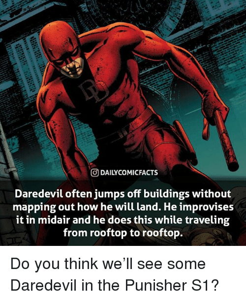 Punisher: O DAILYCOMICFACTS  Daredevil often jumps off buildings without  mapping out how he will land. He improvises  it in midair and he does this while traveling  from rooftop to rooftop. Do you think we'll see some Daredevil in the Punisher S1?