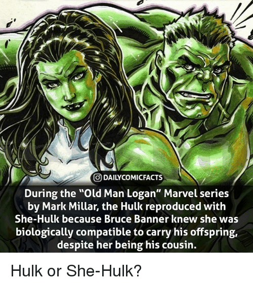 """Memes, Old Man, and Hulk: O DAILYCOMICFACTS  During the """"Old Man Logan"""" Marvel series  by Mark Millar, the Hulk reproduced with  She-Hulk because Bruce Banner knew she was  biologically compatible to carry his offspring,  despite her being his cousin. Hulk or She-Hulk?"""