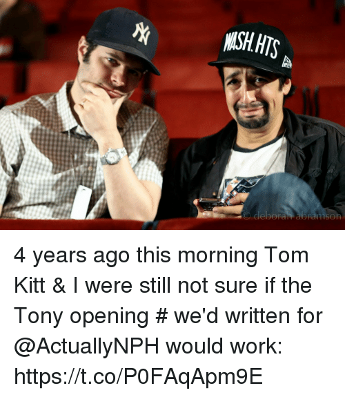 Deborah: O deborah abramsOR 4 years ago this morning Tom Kitt & I were still not sure if the Tony opening # we'd written for @ActuallyNPH would work: https://t.co/P0FAqApm9E