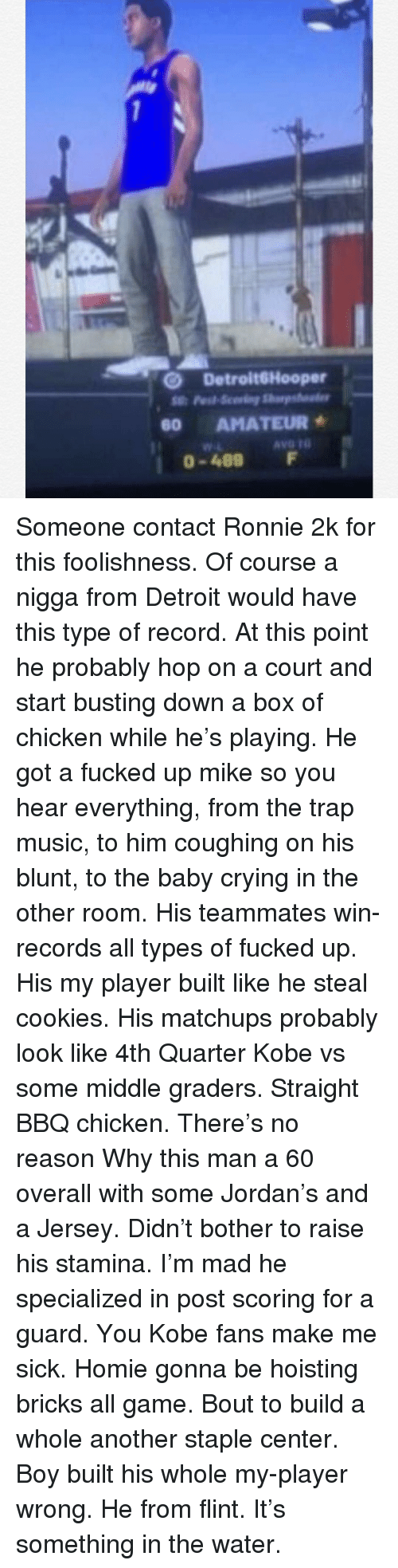 Cookies, Crying, and Detroit: O DetroitGHooper  60 AMATEUR  0-489 F Someone contact Ronnie 2k for this foolishness. Of course a nigga from Detroit would have this type of record. At this point he probably hop on a court and start busting down a box of chicken while he's playing. He got a fucked up mike so you hear everything, from the trap music, to him coughing on his blunt, to the baby crying in the other room. His teammates win-records all types of fucked up. His my player built like he steal cookies. His matchups probably look like 4th Quarter Kobe vs some middle graders. Straight BBQ chicken. There's no reason Why this man a 60 overall with some Jordan's and a Jersey. Didn't bother to raise his stamina. I'm mad he specialized in post scoring for a guard. You Kobe fans make me sick. Homie gonna be hoisting bricks all game. Bout to build a whole another staple center. Boy built his whole my-player wrong. He from flint. It's something in the water.