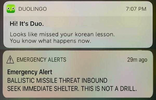 drill: O DUOLINGO  Hi! It's Duo.  Looks like missed your korean lesson  7:07 PM  You know what happens now  EMERGENCY ALERTS  29m ago  Emergency Alert  BALLISTIC MISSILE THREAT INBOUND  SEEK IMMEDIATE SHELTER. THIS IS NOT A DRILL.