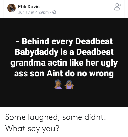 What Say You: O+  Ebb Davis  Jun 17 at 4:29pm  Behind every Deadbeat  Babydaddy is a Deadbeat  grandma actin like her ugly  ass son Aint do no wrong Some laughed, some didnt. What say you?